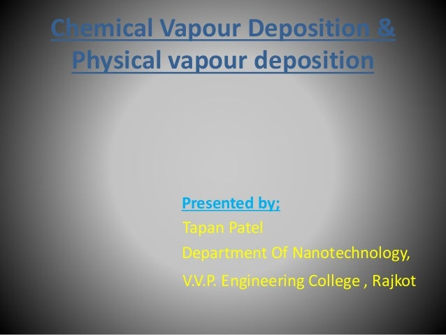 Chemical Vapour Deposition & Physical vapour deposition Presented by; Tapan Patel Department Of Nanotechnology, V.V.P. Eng...