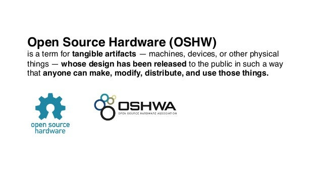 Open Source Hardware (OSHW)! is a term for tangible artifacts — machines, devices, or other physical things — whose design...