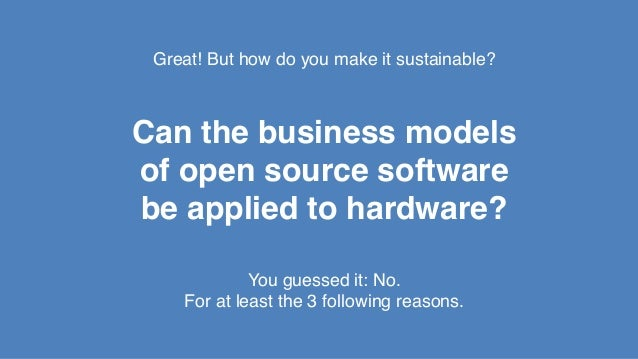 Great! But how do you make it sustainable?! ! ! Can the business models! of open source software! be applied to hardware?!...