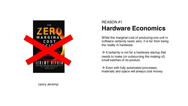 (sorry Jeremy)! REASON #1! Hardware Economics! ! While the marginal cost of producing one unit in software certainly nears...