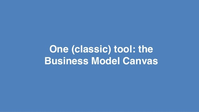 One (classic) tool: the! Business Model Canvas!