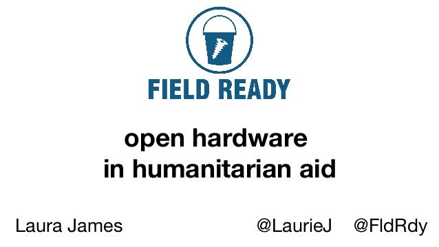 open hardware in humanitarian aid Laura James @LaurieJ @FldRdy