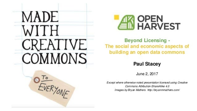 Beyond Licensing - The social and economic aspects of building an open data commons Paul Stacey June 2, 2017 Except where ...