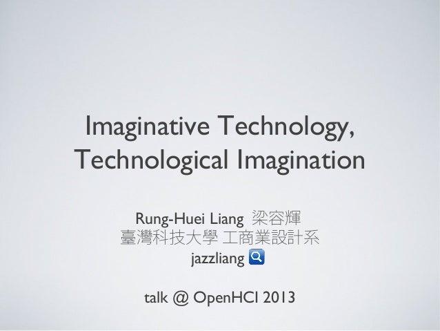 Imaginative Technology, Technological Imagination Rung-Huei Liang 梁容輝 臺灣科技大學 工商業設計系 jazzliang talk @ OpenHCI 2013