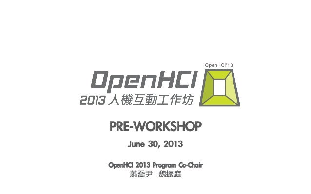 PRE-WORKSHOP June 30, 2013 OpenHCI 2013 Program Co-Chair 蕭喬尹  魏振庭