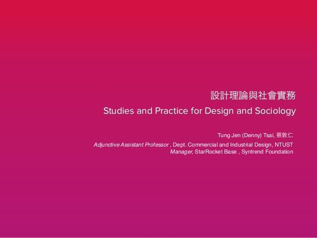 設計理論與社會實務 Studies and Practice for Design and Sociology Tung Jen (Denny) Tsai, 蔡敦仁! Adjunctive Assistant Professor , Dept....