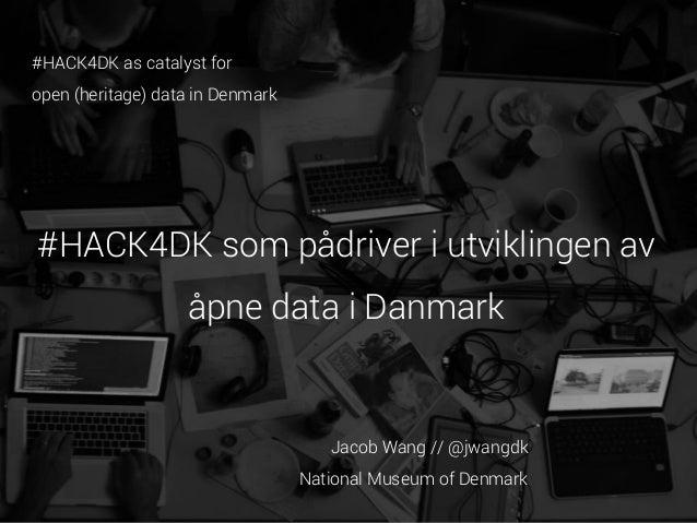 #HACK4DK as catalyst for open (heritage) data in Denmark  #HACK4DK som pådriver i utviklingen av  åpne data i Danmark  Jac...