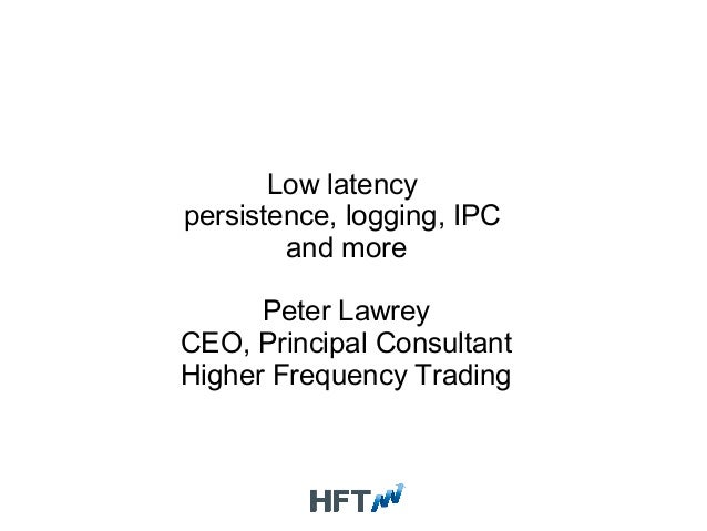 Low latency persistence, logging, IPC and more Peter Lawrey CEO, Principal Consultant Higher Frequency Trading