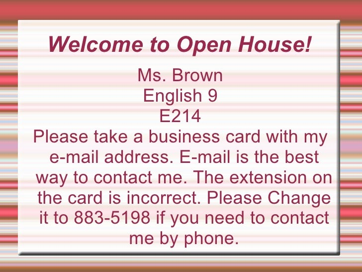Welcome to Open House! Ms. Brown English 9 E214 Please take a business card with my e-mail address. E-mail is the best way...