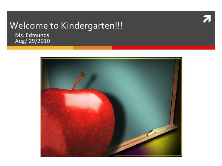 Ms. Edmunds  Aug/ 29/2010 Welcome to Kindergarten!!!