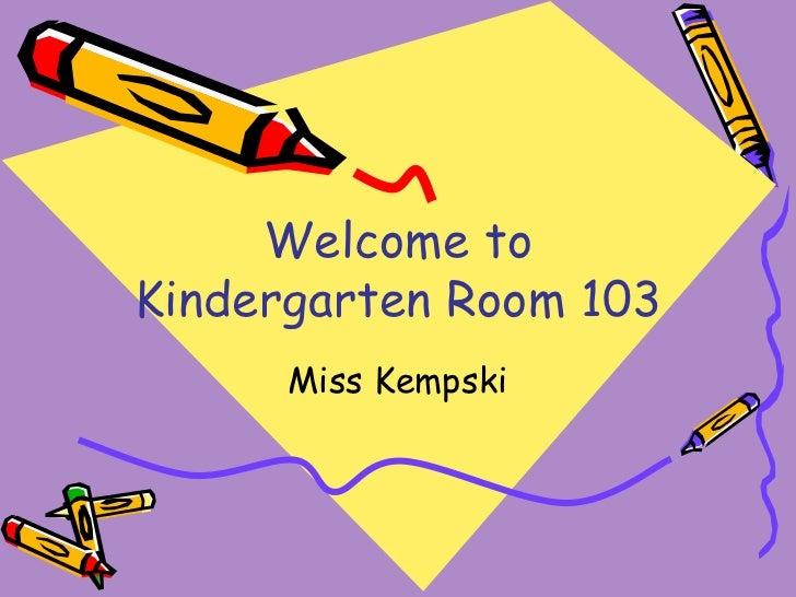 Welcome to Kindergarten Room 103 Miss Kempski