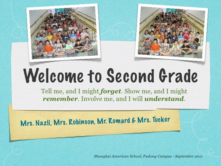 Welcome to Second Grade         Tell me, and I might forget. Show me, and I might         remember. Involve me, and I will...