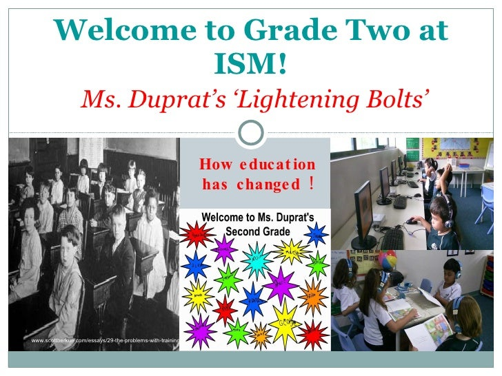 Welcome to Grade Two at ISM!   Ms. Duprat's 'Lightening Bolts' How education has changed ! http:// www.scottberkun.com/ess...