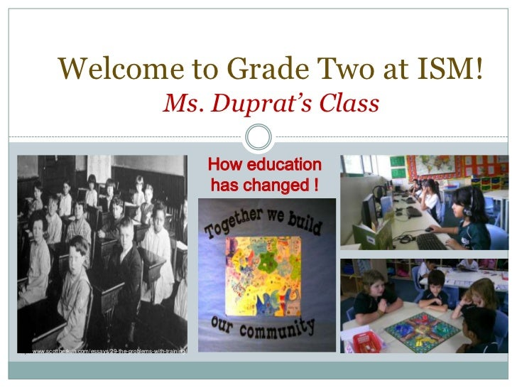 Welcome to Grade Two at ISM!Ms. Duprat's Class<br />How education has changed !<br />http://www.scottberkun.com/essays/29-...