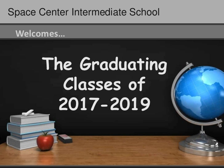 Space Center Intermediate School Welcomes…       The Graduating         Classes of        2017-2019