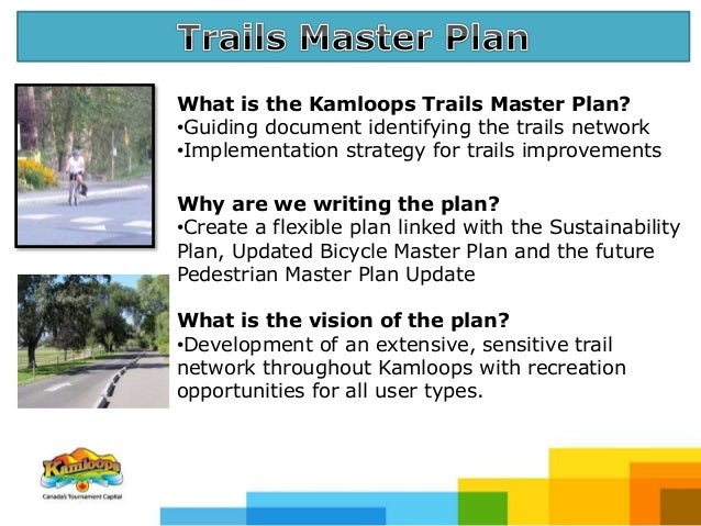 What is the Kamloops Trails Master Plan? •Guiding document identifying the trails network •Implementation strategy for tra...