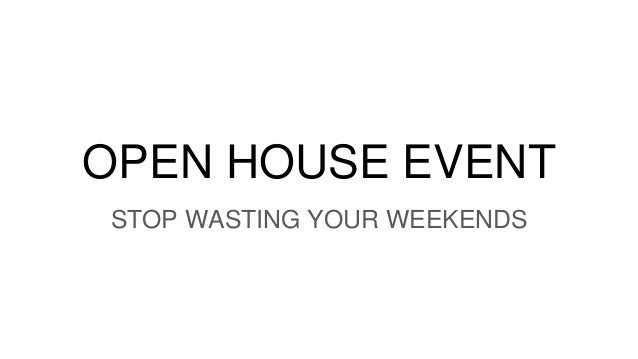 OPEN HOUSE EVENT STOP WASTING YOUR WEEKENDS