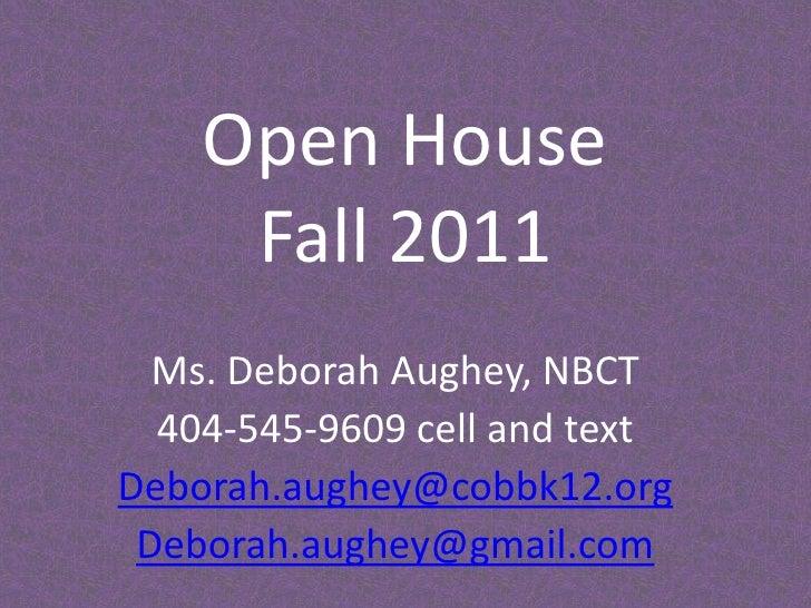 Open House Fall 2011<br />Ms. Deborah Aughey, NBCT<br />404-545-9609 cell and text<br />Deborah.aughey@cobbk12.org<br />De...