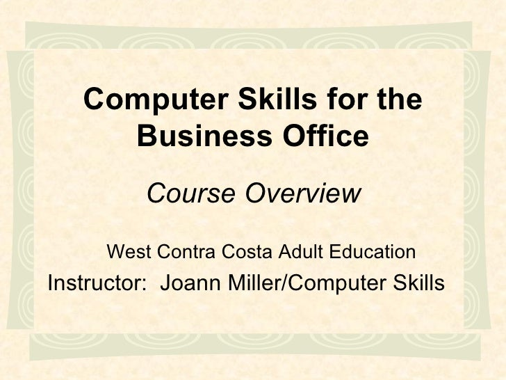 Computer Skills for the Business Office West Contra Costa Adult Education Instructor:  Joann Miller/Computer Skills Course...