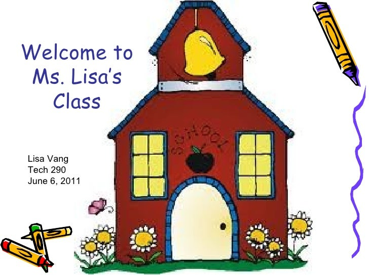 Welcome to Ms. Lisa's  ClassLisa VangTech 290June 6, 2011