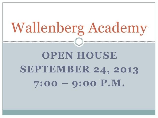 OPEN HOUSE SEPTEMBER 24, 2013 7:00 – 9:00 P.M. Wallenberg Academy