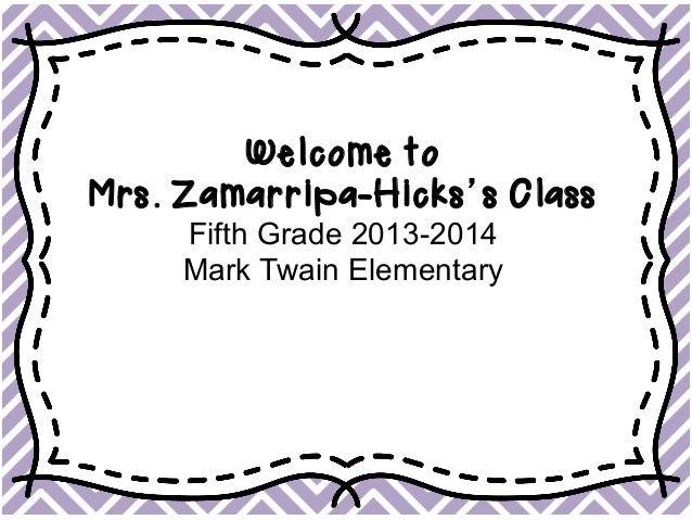 Welcome to Mrs. Zamarripa-Hicks's Class Fifth Grade 2013-2014 Mark Twain Elementary