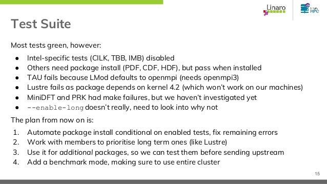 Test Suite Most tests green, however: ● Intel-specific tests (CILK, TBB, IMB) disabled ● Others need package install (PDF,...