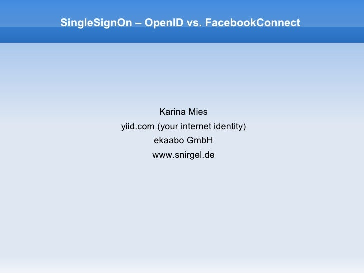 SingleSignOn – OpenID vs. FacebookConnect                         Karina Mies           yiid.com (your internet identity) ...