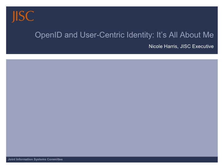 OpenID and User-Centric Identity: It's All About Me Nicole Harris, JISC Executive