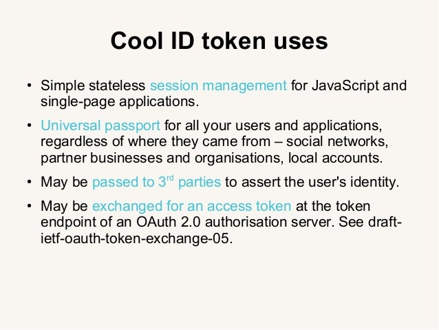 Cool ID token uses ● Simple stateless session management for JavaScript and single-page applications. ● Universal passport...