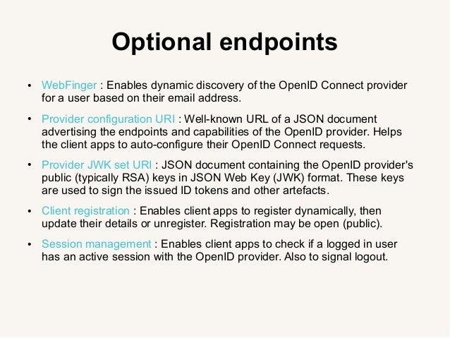 Optional endpoints ● WebFinger : Enables dynamic discovery of the OpenID Connect provider for a user based on their email ...