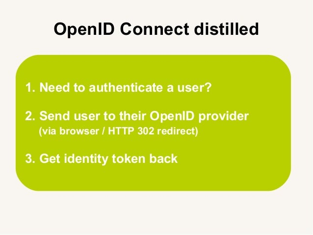 1. Need to authenticate a user? 2. Send user to their OpenID provider (via browser / HTTP 302 redirect) 3. Get identity to...