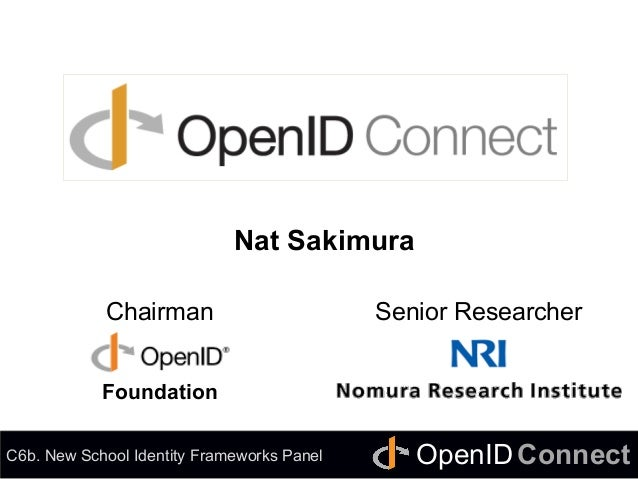 Connect	 OpenID	 OpenID Connect	 Nat Sakimura Chairman Senior Researcher C6b. New School Identity Frameworks Panel Foundat...