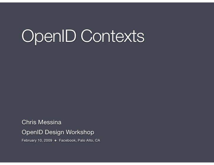 OpenID Contexts    Chris Messina OpenID Design Workshop February 10, 2009 ☕ Facebook, Palo Alto, CA