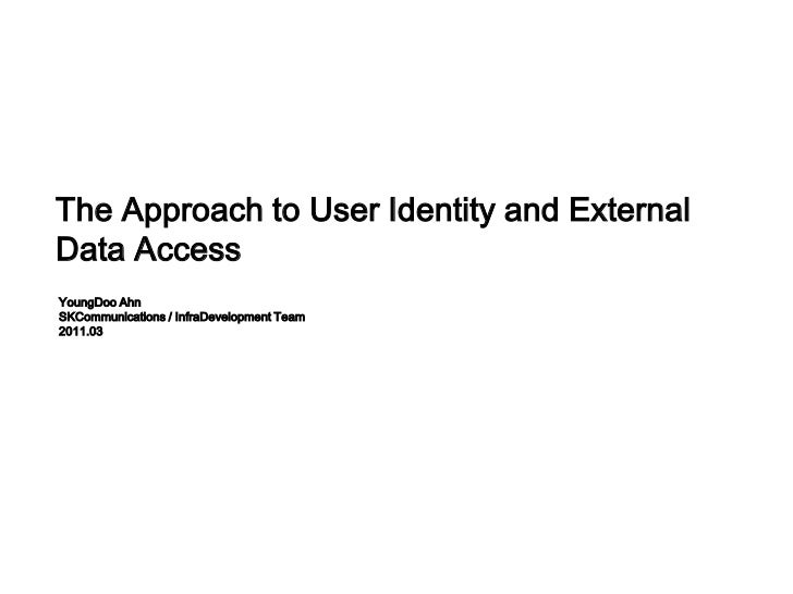 The Approach to User Identity and External Data Access<br />YoungDoo Ahn<br />SKCommunications / InfraDevelopment Team<br ...