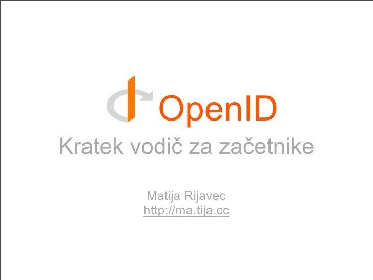 OpenID Kratek vodič za začetnike          Matija Rijavec         http://ma.tija.cc
