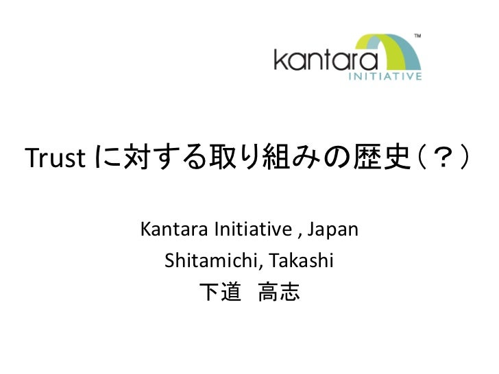 Trust に対する取り組みの歴史(?)     Kantara Initiative , Japan       Shitamichi, Takashi           下道 高志