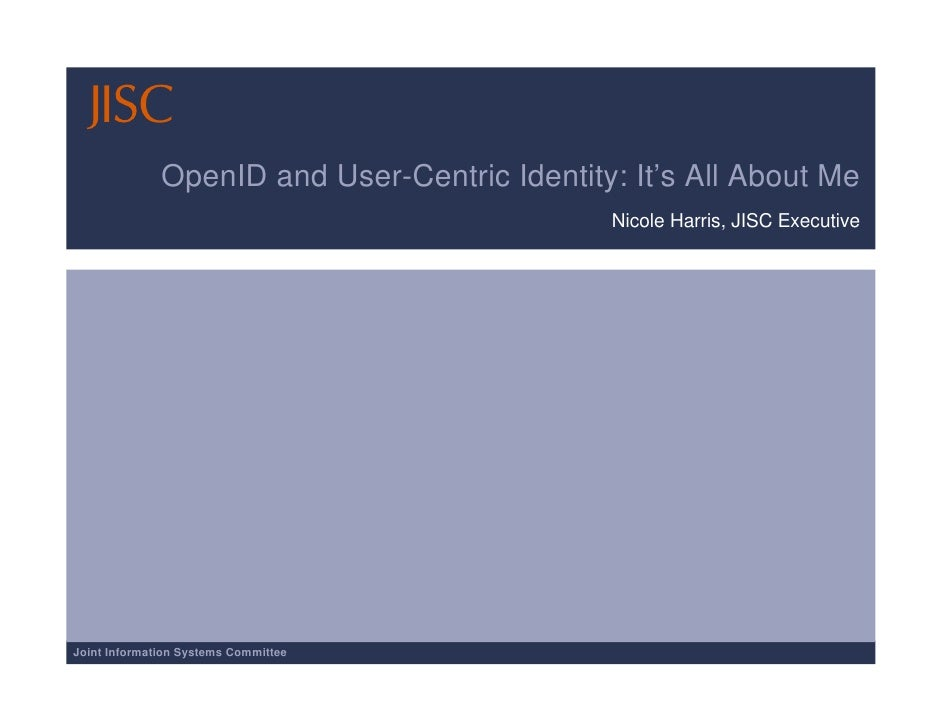 OpenID and User-Centric Identity: It's All About Me                                               Nicole Harris, JISC Exec...