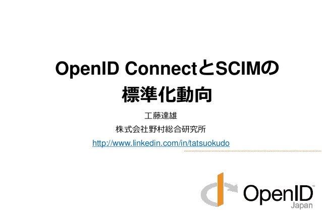 工藤達雄 株式会社野村総合研究所 http://www.linkedin.com/in/tatsuokudo OpenID ConnectとSCIMの 標準化動向