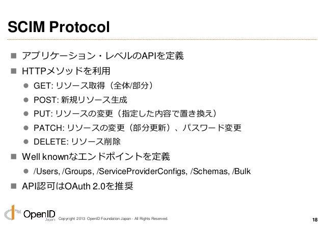 Copyright 2013 OpenID Foundation Japan - All Rights Reserved. SCIM Protocol  ゕプリケーション・レベルのAPIを定義  HTTPメソッドを利用  GET: リソー...