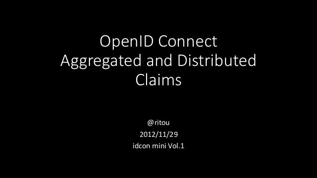 OpenID ConnectAggregated and Distributed         Claims             @ritou           2012/11/29         idcon mini Vol.1