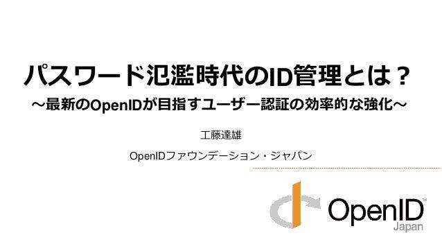 工藤達雄 OpenIDファウンデーション・ジャパン パスワード氾濫時代のID管理とは? ~最新のOpenIDが目指すユーザー認証の効率的な強化~