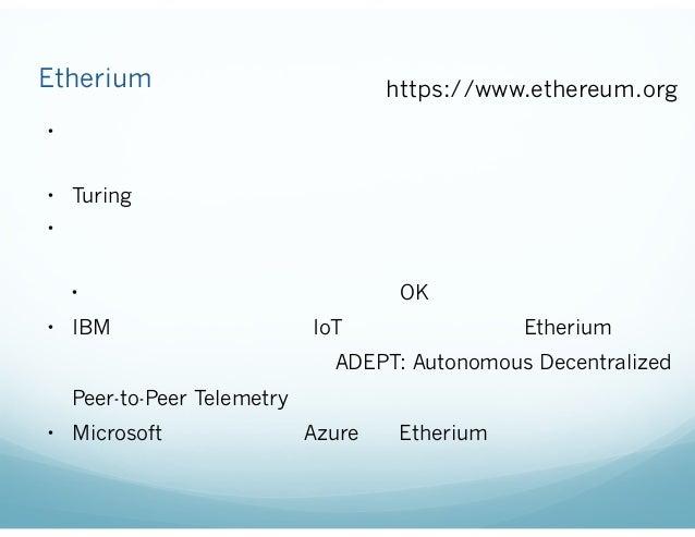 スマートコントラクトのためのプラットフォーム: Etherium https://www.ethereum.org • ブロックチェインを用いるアプリケーションを記述するためのプ ラットフォーム • Turing完全なプログラミング言語を実行で...