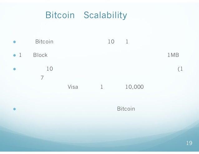 BitcoinのScalabilityの課題 ● 現在のBitcoinは、新たなブロックが10分に1回作られる。 ● 1つのBlockのデータサイズには決まった上限がある。(現在1MB) ● そのため、10分間に処理できるトランザクション数に上...