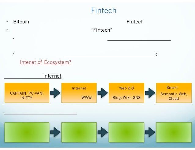 """ブロックチェインはFintechのための技術か? • Bitcoinをはじめとしたデジタル通貨という応用ではFintechの一部。 • ブロックチェインの革新性の本質は""""Fintech""""を飛び越えたところにある。 • 改ざんできない公開検証可能..."""