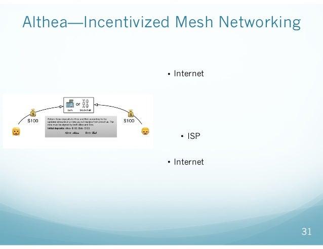 Althea—Incentivized Mesh Networking 31 • Internet接続の際の、ネットワークの 品質と利用量をブロックチェインで管 理し、使った分だけ支払うことで、過 不足のない利用料支払いを可能とする ネットワー...