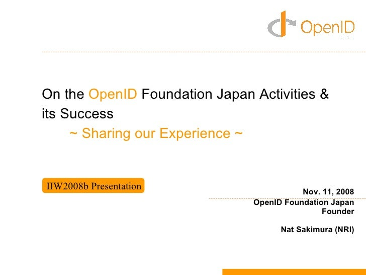 On the OpenID Foundation Japan Activities & its Success      ~ Sharing our Experience ~   IIW2008b Presentation           ...