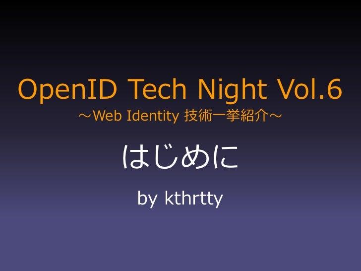 OpenID Tech Night Vol.6     ~Web Identity 技術一挙紹介~           はじめに           by kthrtty