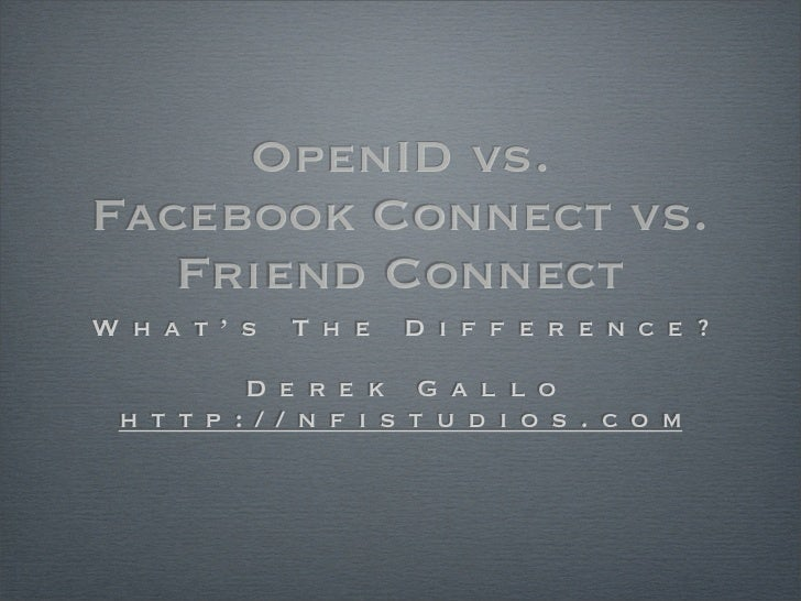 OpenID vs. Facebook Connect vs.    Friend Connect What's   The   Difference?       Derek Gallo http://nfistudios.com