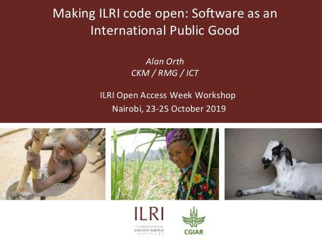 Making ILRI code open: Software as an International Public Good Alan Orth CKM / RMG / ICT ILRI Open Access Week Workshop N...